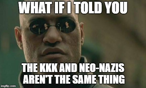 I still think they both suck | WHAT IF I TOLD YOU THE KKK AND NEO-NAZIS AREN'T THE SAME THING | image tagged in memes,matrix morpheus,kkk,neo-nazis,nazis | made w/ Imgflip meme maker