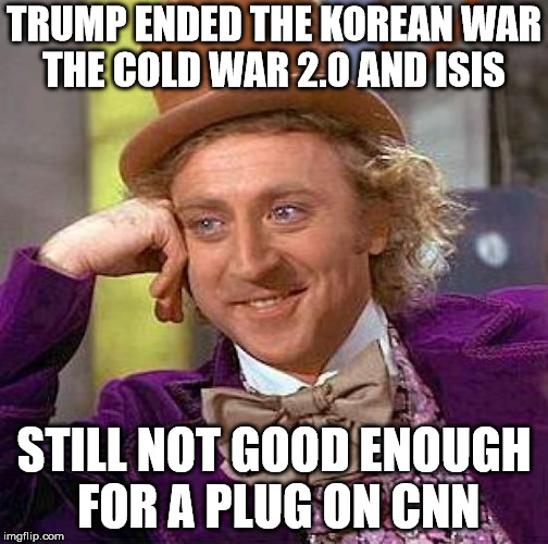 Creepy Condescending Wonka Meme | TRUMP ENDED THE KOREAN WAR THE COLD WAR 2.0 AND ISIS STILL NOT GOOD ENOUGH FOR A PLUG ON CNN | image tagged in memes,creepy condescending wonka | made w/ Imgflip meme maker