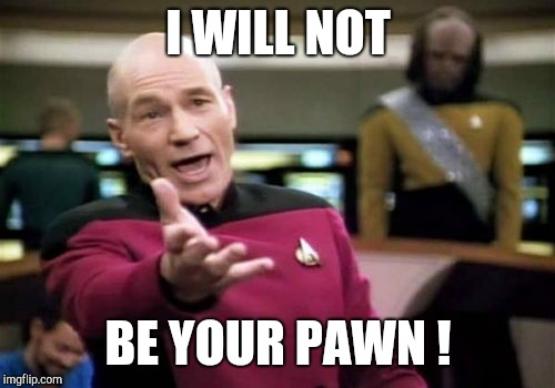 Picard Wtf Meme | I WILL NOT BE YOUR PAWN ! | image tagged in memes,picard wtf | made w/ Imgflip meme maker