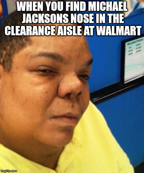hostile nostril | WHEN YOU FIND MICHAEL JACKSONS NOSE IN THE CLEARANCE AISLE AT WALMART | image tagged in douggielife,noseonclearance | made w/ Imgflip meme maker