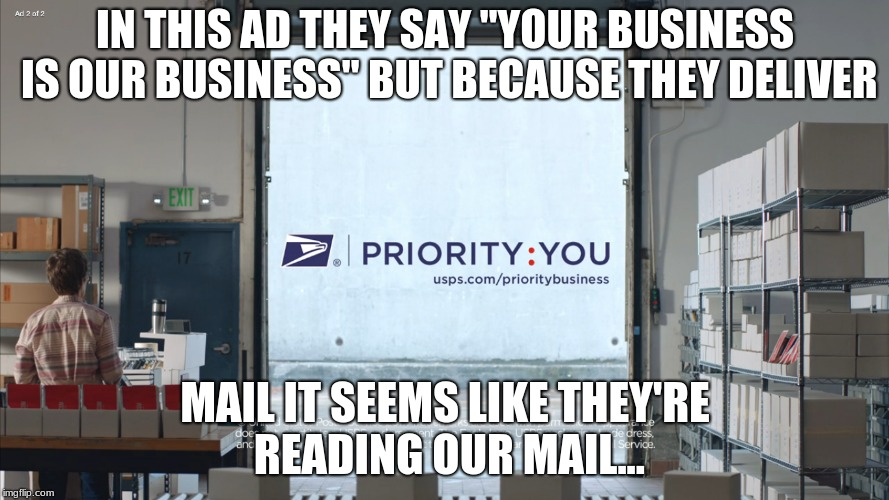 "Stupid postal services. | IN THIS AD THEY SAY ""YOUR BUSINESS IS OUR BUSINESS"" BUT BECAUSE THEY DELIVER MAIL IT SEEMS LIKE THEY'RE READING OUR MAIL... 