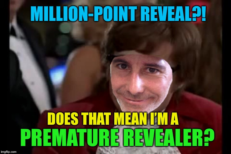 MILLION-POINT REVEAL?! PREMATURE REVEALER? DOES THAT MEAN I'M A | made w/ Imgflip meme maker