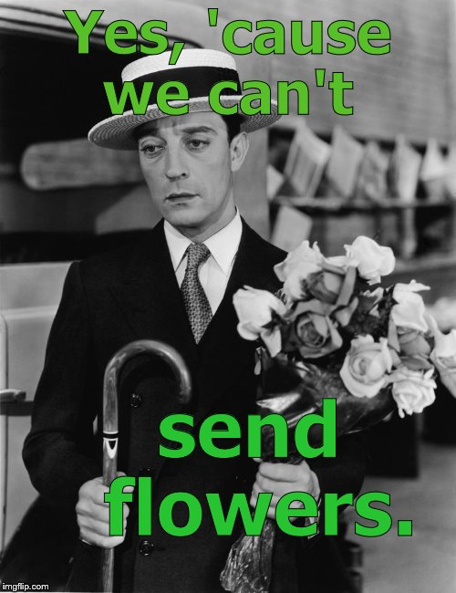 kiss & make up, Buster | Yes, 'cause we can't send flowers. | image tagged in kiss & make up buster | made w/ Imgflip meme maker
