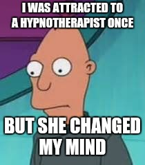 I WAS ATTRACTED TO A HYPNOTHERAPIST ONCE BUT SHE CHANGED MY MIND | image tagged in ignus | made w/ Imgflip meme maker