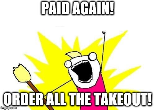 X All The Y Meme | PAID AGAIN! ORDER ALL THE TAKEOUT! | image tagged in memes,x all the y | made w/ Imgflip meme maker