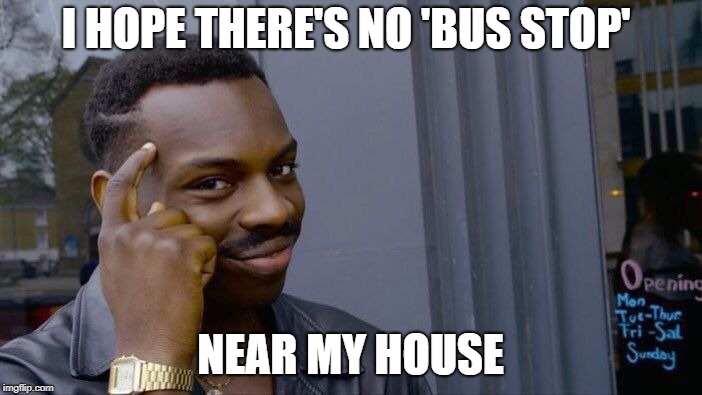 Roll Safe Think About It Meme | I HOPE THERE'S NO 'BUS STOP' NEAR MY HOUSE | image tagged in memes,roll safe think about it | made w/ Imgflip meme maker