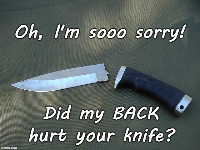 Backstabbers, BEWARE! | Oh, I'm sooo sorry! hurt your knife? Did my BACK | image tagged in broken knife,sooo sorry,backstabbers | made w/ Imgflip meme maker