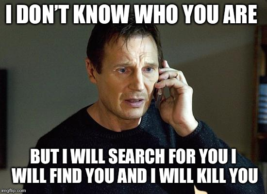 I DON'T KNOW WHO YOU ARE BUT I WILL SEARCH FOR YOU I WILL FIND YOU AND I WILL KILL YOU | image tagged in memes,liam neeson taken 2 | made w/ Imgflip meme maker