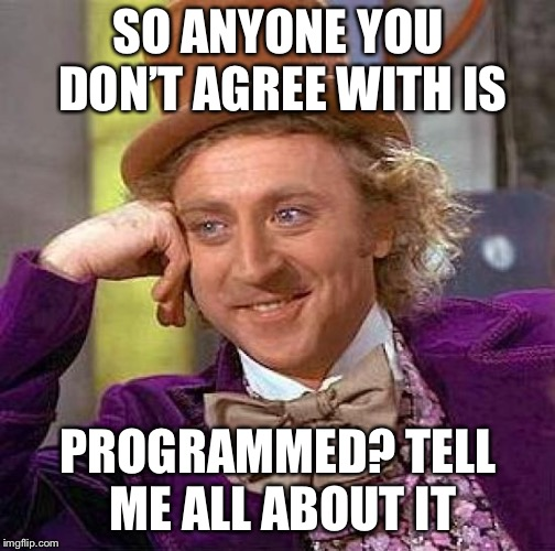 Creepy Condescending Wonka Meme | SO ANYONE YOU DON'T AGREE WITH IS PROGRAMMED? TELL ME ALL ABOUT IT | image tagged in memes,creepy condescending wonka | made w/ Imgflip meme maker