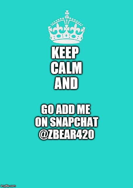 Keep Calm And Carry On Aqua | KEEP CALM AND GO ADD ME ON SNAPCHAT @ZBEAR420 | image tagged in memes,keep calm and carry on aqua | made w/ Imgflip meme maker