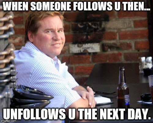 Fat Val Kilmer | WHEN SOMEONE FOLLOWS U THEN... UNFOLLOWS U THE NEXT DAY. | image tagged in memes,fat val kilmer | made w/ Imgflip meme maker