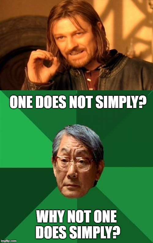 ONE DOES NOT SIMPLY? WHY NOT ONE DOES SIMPLY? | image tagged in memes,one does not simply,high expectations asian father | made w/ Imgflip meme maker