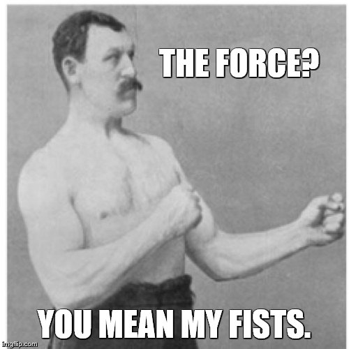 Overly Manly Star Wars | THE FORCE? YOU MEAN MY FISTS. | image tagged in memes,overly manly man,star wars,the force | made w/ Imgflip meme maker
