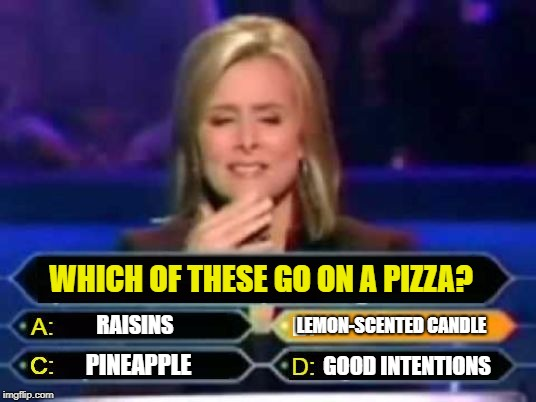 Dumb game show | WHICH OF THESE GO ON A PIZZA? RAISINS LEMON-SCENTED CANDLE GOOD INTENTIONS PINEAPPLE | image tagged in dumb quiz game show contestant,funny memes,dumb,pizza | made w/ Imgflip meme maker