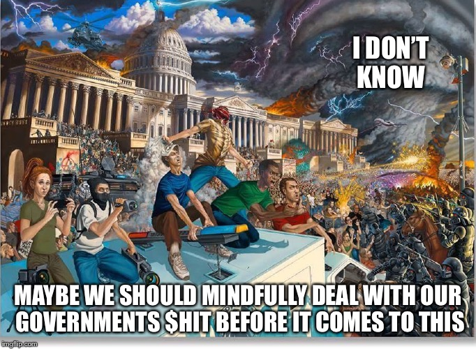 Maybe We Should |  I DON'T KNOW; MAYBE WE SHOULD MINDFULLY DEAL WITH OUR GOVERNMENTS $HIT BEFORE IT COMES TO THIS | image tagged in government,corruption,oligarchy,revolution,mindfully,direct democracy | made w/ Imgflip meme maker
