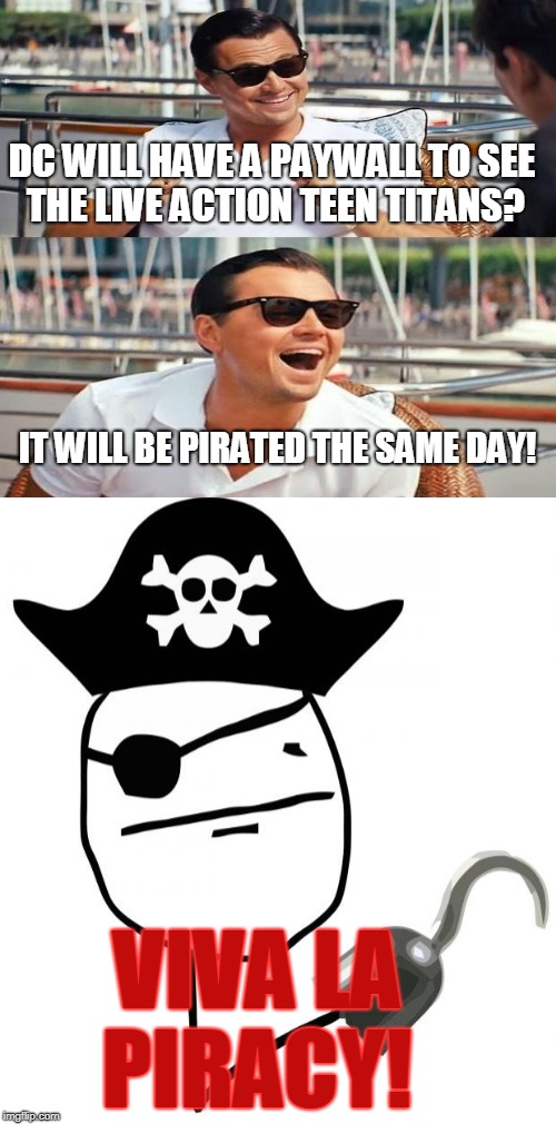 DC WILL HAVE A PAYWALL TO SEE THE LIVE ACTION TEEN TITANS? VIVA LA PIRACY! IT WILL BE PIRATED THE SAME DAY! | made w/ Imgflip meme maker