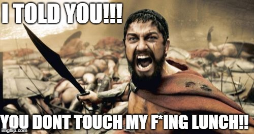 Sparta Leonidas Meme | YOU DONT TOUCH MY F*ING LUNCH!! I TOLD YOU!!! | image tagged in memes,sparta leonidas | made w/ Imgflip meme maker
