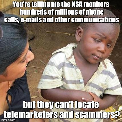 Third World Skeptical Kid Meme | You're telling me the NSA monitors hundreds of millions of phone calls, e-mails and other communications but they can't locate telemarketers | image tagged in memes,third world skeptical kid,scammers,telemarketer,telephone | made w/ Imgflip meme maker