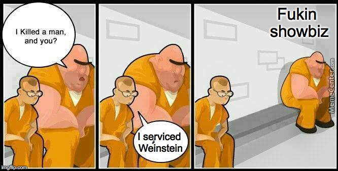 prisoners blank | I serviced Weinstein Fukin showbiz | image tagged in prisoners blank | made w/ Imgflip meme maker