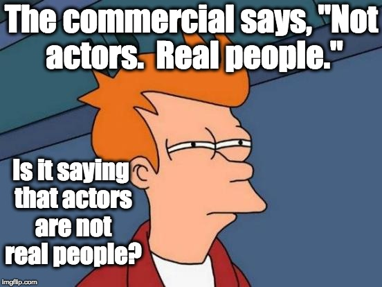 "Futurama Fry Meme | The commercial says, ""Not actors.  Real people."" Is it saying that actors are not real people? 