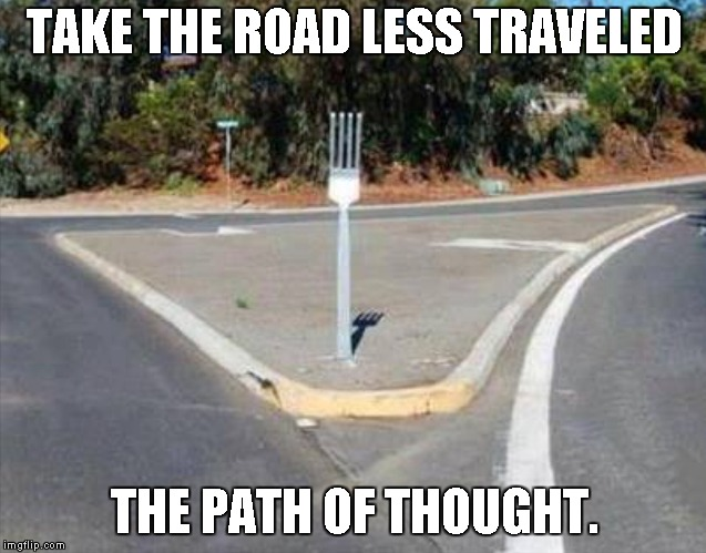 I think I can.. I think I can..  | TAKE THE ROAD LESS TRAVELED THE PATH OF THOUGHT. | image tagged in fork in the road | made w/ Imgflip meme maker