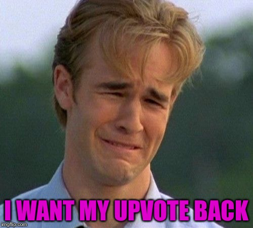 1990s First World Problems |  I WANT MY UPVOTE BACK | image tagged in memes,1990s first world problems | made w/ Imgflip meme maker