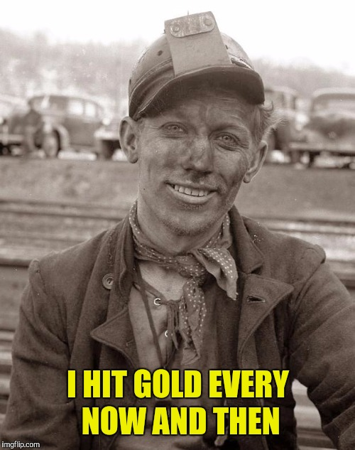 Coal miner | I HIT GOLD EVERY NOW AND THEN | image tagged in coal miner | made w/ Imgflip meme maker