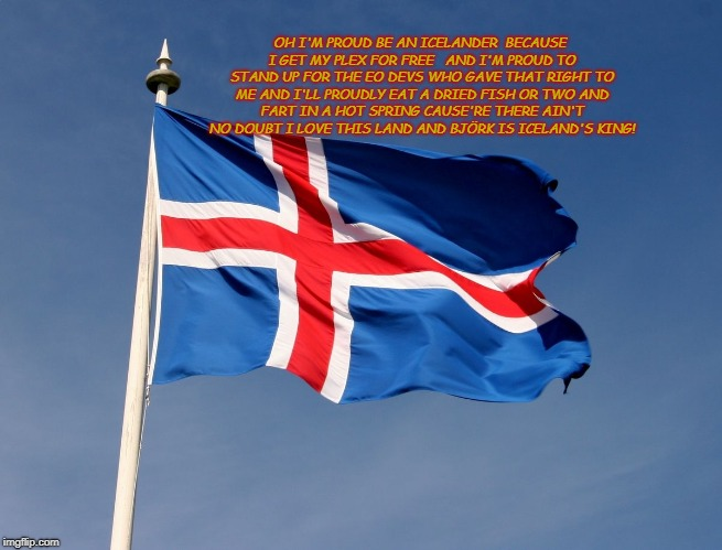 Iceland | OH I'M PROUD BE AN ICELANDER  BECAUSE I GET MY PLEX FOR FREE   AND I'M PROUD TO STAND UP FOR THE EO DEVS WHO GAVE THAT RIGHT TO ME AND I'LL  | image tagged in that song,plex,bjork,dried fish | made w/ Imgflip meme maker