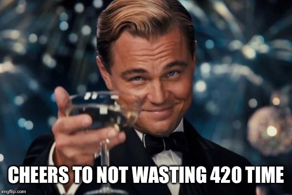 Leonardo Dicaprio Cheers Meme | CHEERS TO NOT WASTING 420 TIME | image tagged in memes,leonardo dicaprio cheers | made w/ Imgflip meme maker