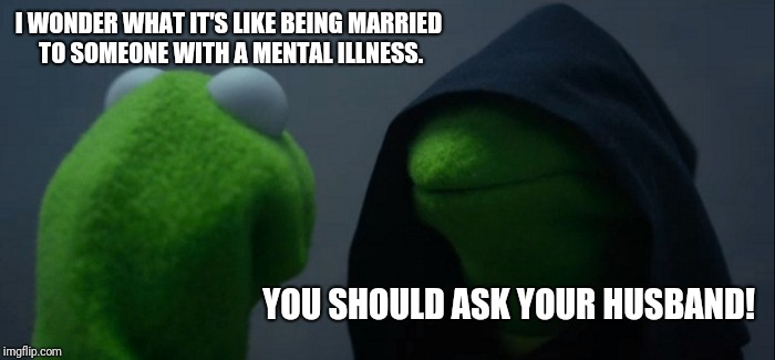 Evil Kermit Meme | I WONDER WHAT IT'S LIKE BEING MARRIED TO SOMEONE WITH A MENTAL ILLNESS. YOU SHOULD ASK YOUR HUSBAND! | image tagged in memes,evil kermit | made w/ Imgflip meme maker