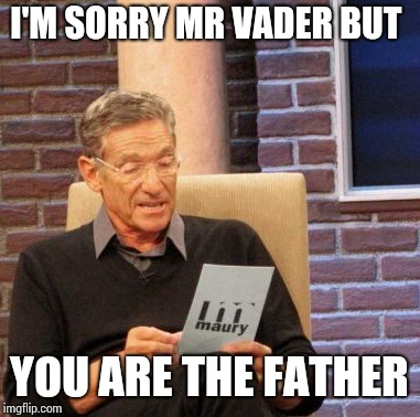 Maury Lie Detector Meme | I'M SORRY MR VADER BUT YOU ARE THE FATHER | image tagged in memes,maury lie detector | made w/ Imgflip meme maker