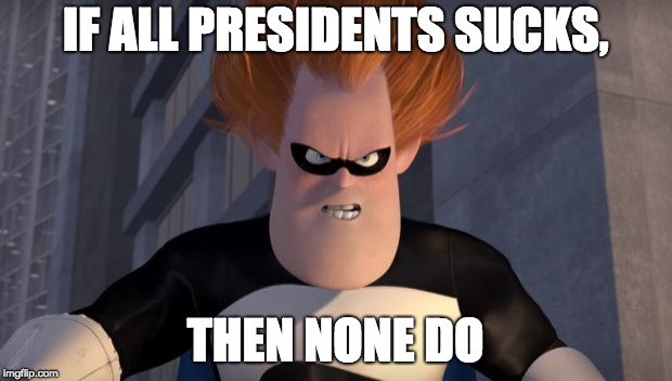 Presidents Sucking | IF ALL PRESIDENTS SUCKS, THEN NONE DO | image tagged in syndrome incredibles,memes,president,sucks | made w/ Imgflip meme maker