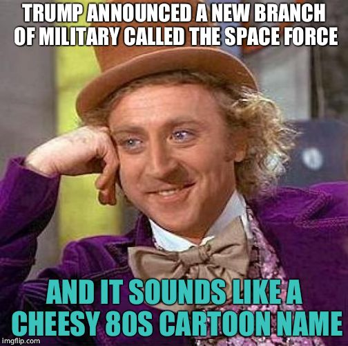 Creepy Condescending Wonka Meme | TRUMP ANNOUNCED A NEW BRANCH OF MILITARY CALLED THE SPACE FORCE AND IT SOUNDS LIKE A CHEESY 80S CARTOON NAME | image tagged in memes,creepy condescending wonka | made w/ Imgflip meme maker
