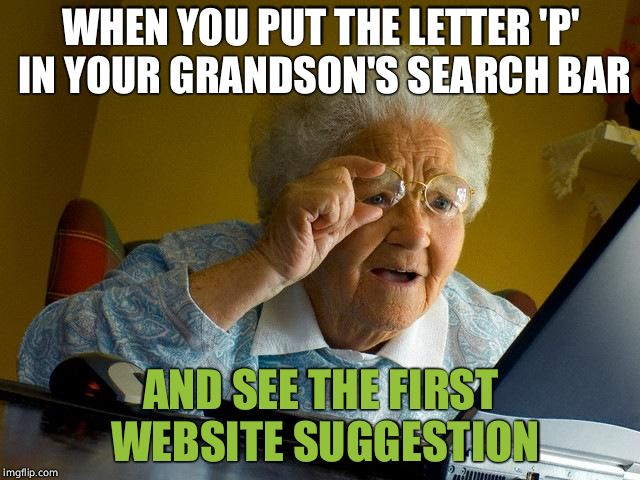Grandma Finds The Internet Meme | WHEN YOU PUT THE LETTER 'P' IN YOUR GRANDSON'S SEARCH BAR AND SEE THE FIRST WEBSITE SUGGESTION | image tagged in memes,grandma finds the internet | made w/ Imgflip meme maker