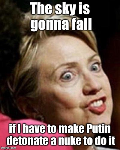 Hillary Clinton Fish | The sky is gonna fall if I have to make Putin detonate a nuke to do it | image tagged in hillary clinton fish | made w/ Imgflip meme maker