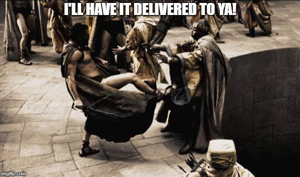 madness - this is sparta | I'LL HAVE IT DELIVERED TO YA! | image tagged in madness - this is sparta | made w/ Imgflip meme maker