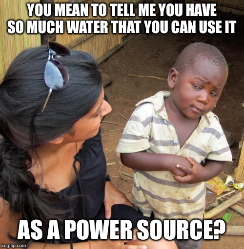3rd World Sceptical Child | YOU MEAN TO TELL ME YOU HAVE SO MUCH WATER THAT YOU CAN USE IT AS A POWER SOURCE? | image tagged in 3rd world sceptical child | made w/ Imgflip meme maker