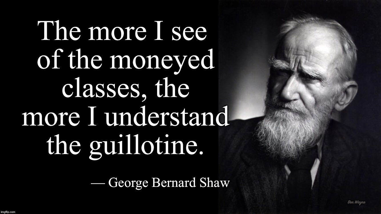 The more I see of the moneyed classes, the more I understand the guillotine. | Ben Wayne The more I see of the moneyed classes, the more I understand the guillotine. — George Bernard Shaw | image tagged in money,one percent,resist | made w/ Imgflip meme maker