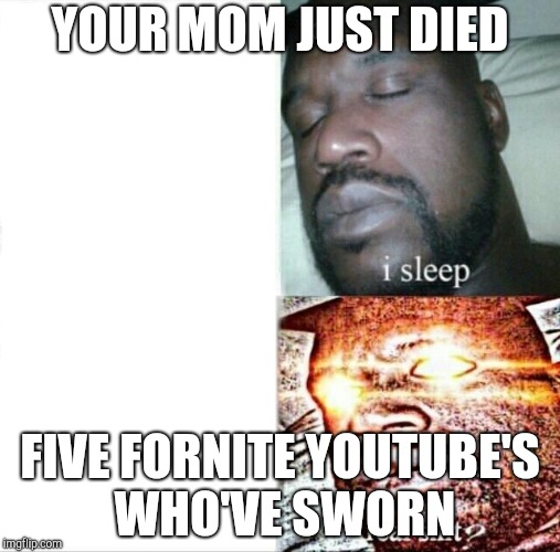 Sleeping Shaq Meme | YOUR MOM JUST DIED FIVE FORNITE YOUTUBE'S WHO'VE SWORN | image tagged in memes,sleeping shaq | made w/ Imgflip meme maker