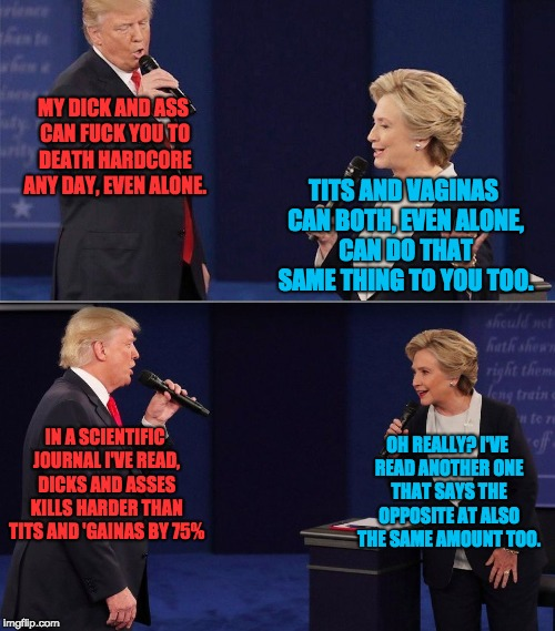 Gential Debate | MY DICK AND ASS CAN F**K YOU TO DEATH HARDCORE ANY DAY, EVEN ALONE. OH REALLY? I'VE READ ANOTHER ONE THAT SAYS THE OPPOSITE AT ALSO THE SAME | image tagged in trump clinton islands in the stream,genitals,election 2016,presidential debate,memes | made w/ Imgflip meme maker