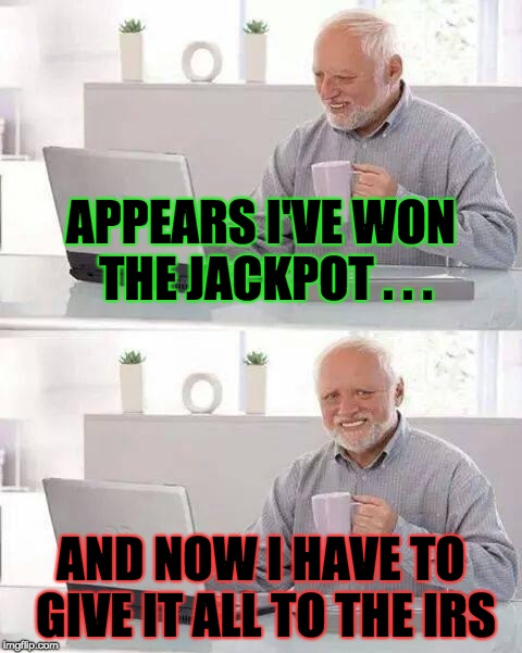 Jackpot Gone Wrong | APPEARS I'VE WON THE JACKPOT . . . AND NOW I HAVE TO GIVE IT ALL TO THE IRS | image tagged in memes,hide the pain harold,wrong,government,jackpot | made w/ Imgflip meme maker