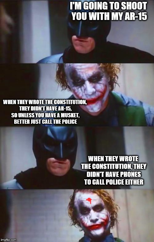 Joker the constitution expert | I'M GOING TO SHOOT YOU WITH MY AR-15 WHEN THEY WROTE THE CONSTITUTION, THEY DIDN'T HAVE AR-15, SO UNLESS YOU HAVE A MUSKET, BETTER JUST CALL | image tagged in batman  joker panel,constitution,muskets,2nd amendment | made w/ Imgflip meme maker