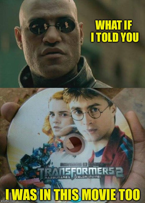 That's a mega blockbuster of a movie! | WHAT IF I TOLD YOU I WAS IN THIS MOVIE TOO | image tagged in harry potter,transformers,morpheus,memes,funny | made w/ Imgflip meme maker