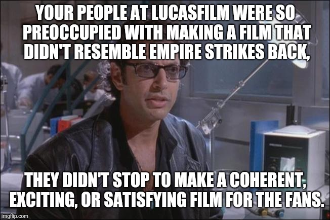 The Last Jedi in a nutshell  | YOUR PEOPLE AT LUCASFILM WERE SO PREOCCUPIED WITH MAKING A FILM THAT DIDN'T RESEMBLE EMPIRE STRIKES BACK, THEY DIDN'T STOP TO MAKE A COHEREN | image tagged in star wars,the last jedi,complaining,it is what it is | made w/ Imgflip meme maker