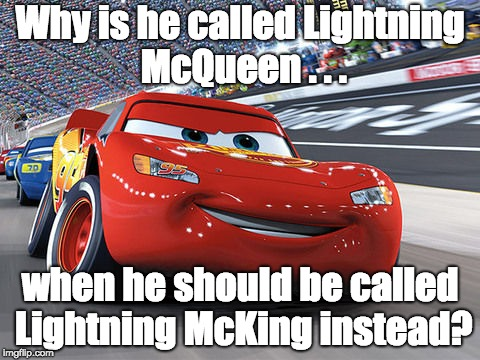 McQueen for a Male? | Why is he called Lightning McQueen . . . when he should be called Lightning McKing instead? | image tagged in lightning mcqueen,name,memes,question,gender | made w/ Imgflip meme maker