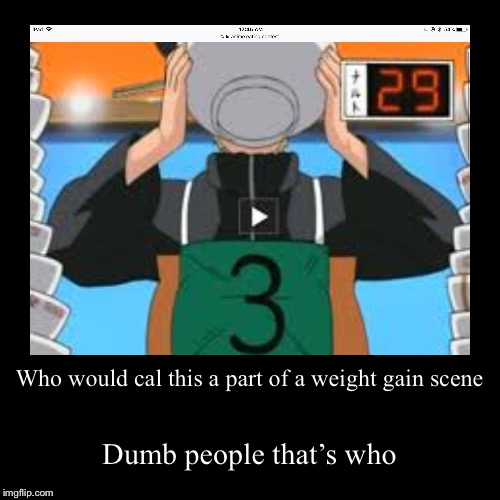 Who would cal this a part of a weight gain scene | Dumb people that's who | image tagged in funny,demotivationals | made w/ Imgflip demotivational maker