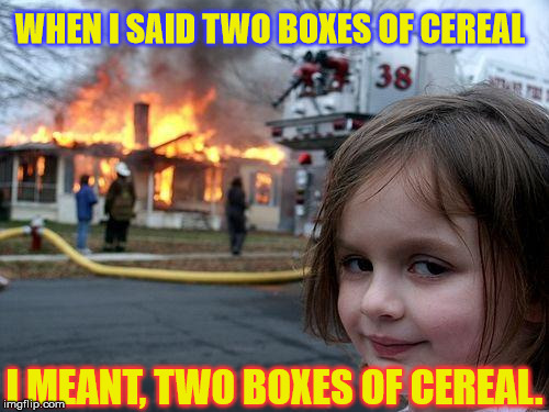 Disaster Girl Meme | WHEN I SAID TWO BOXES OF CEREAL I MEANT, TWO BOXES OF CEREAL. | image tagged in memes,disaster girl | made w/ Imgflip meme maker