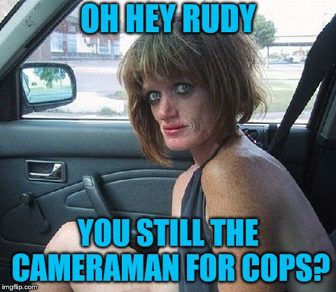 OH HEY RUDY YOU STILL THE CAMERAMAN FOR COPS? | made w/ Imgflip meme maker
