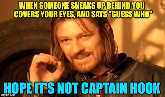 "One does not simply sneak up. | WHEN SOMEONE SNEAKS UP BEHIND YOU, COVERS YOUR EYES, AND SAYS ""GUESS WHO"" HOPE IT'S NOT CAPTAIN HOOK 