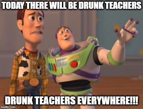 Drunk Teachers | TODAY THERE WILL BE DRUNK TEACHERS DRUNK TEACHERS EVERYWHERE!!! | image tagged in memes,drunk,teachers,funny memes,x x everywhere | made w/ Imgflip meme maker